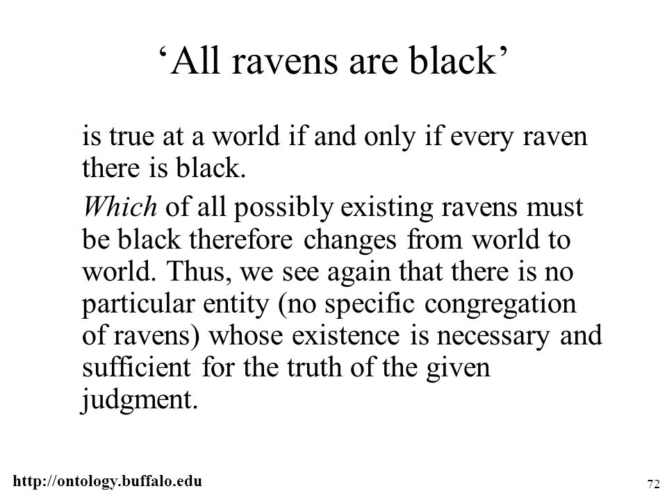 http://ontology.buffalo.edu 72 'All ravens are black' is true at a world if and only if every raven there is black. Which of all possibly existing rav