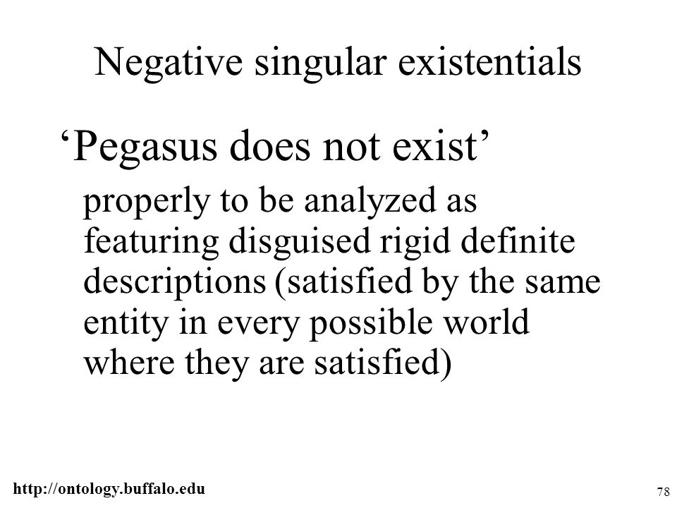 http://ontology.buffalo.edu 78 Negative singular existentials 'Pegasus does not exist' properly to be analyzed as featuring disguised rigid definite d