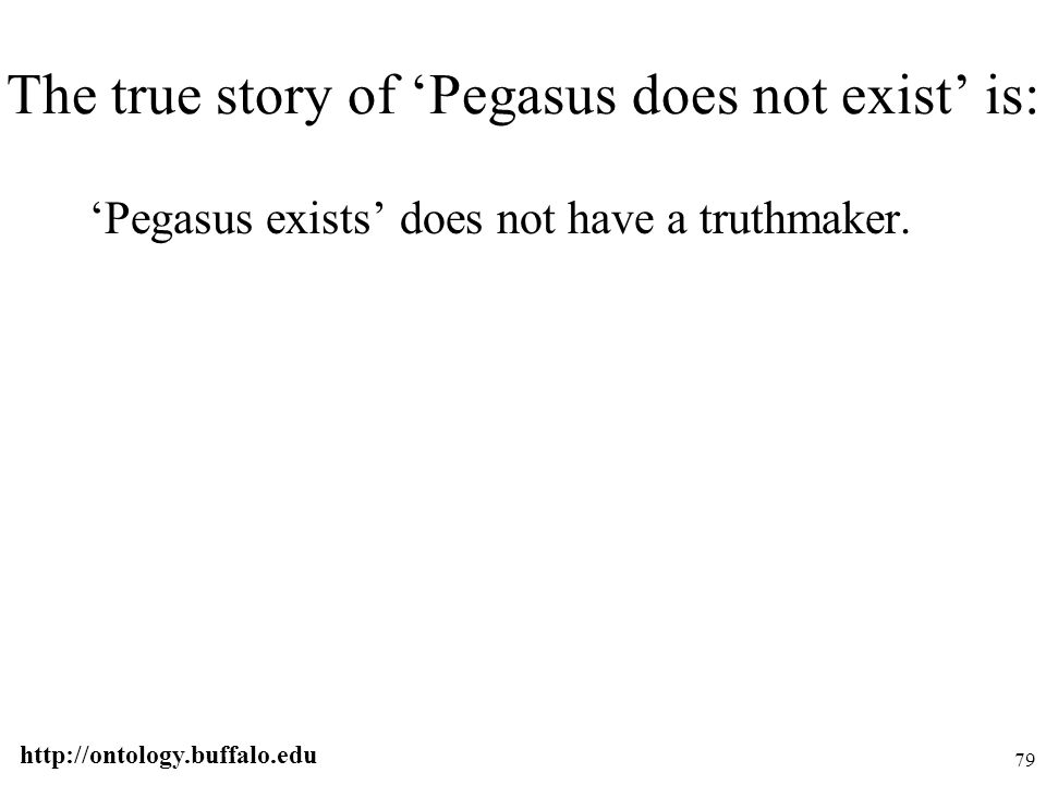 http://ontology.buffalo.edu 79 The true story of 'Pegasus does not exist' is: 'Pegasus exists' does not have a truthmaker.