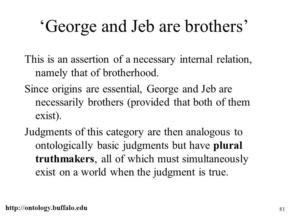 http://ontology.buffalo.edu 81 'George and Jeb are brothers' This is an assertion of a necessary internal relation, namely that of brotherhood. Since