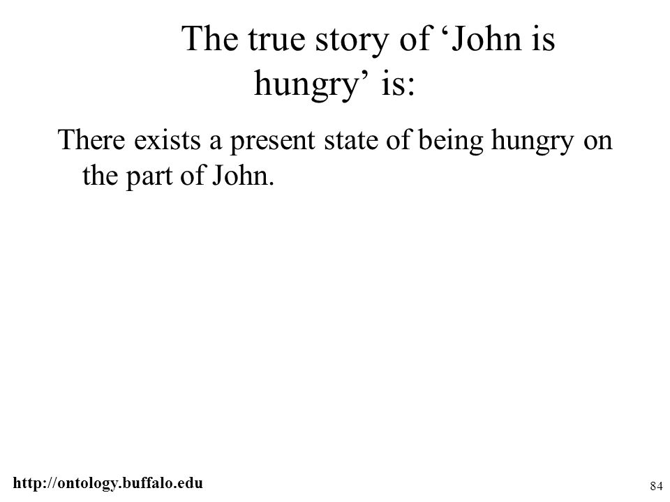 http://ontology.buffalo.edu 84 The true story of 'John is hungry' is: There exists a present state of being hungry on the part of John.