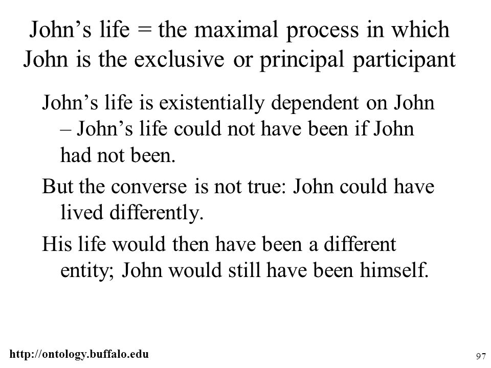 http://ontology.buffalo.edu 97 John's life = the maximal process in which John is the exclusive or principal participant John's life is existentially