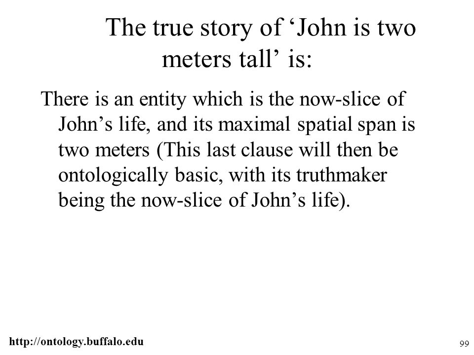 http://ontology.buffalo.edu 99 The true story of 'John is two meters tall' is: There is an entity which is the now-slice of John's life, and its maxim