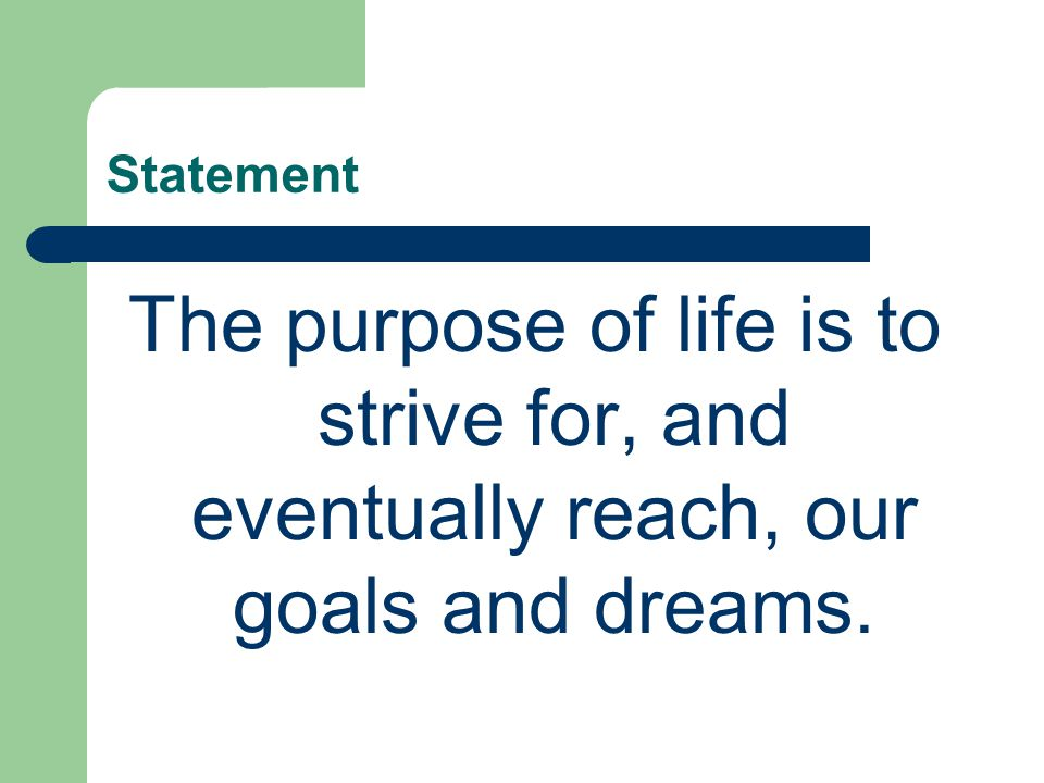 Statement The purpose of life is to strive for, and eventually reach, our goals and dreams.