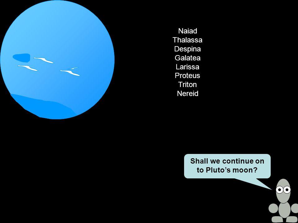 Naiad Thalassa Despina Galatea Larissa Proteus Triton Nereid Shall we continue on to Pluto's moon