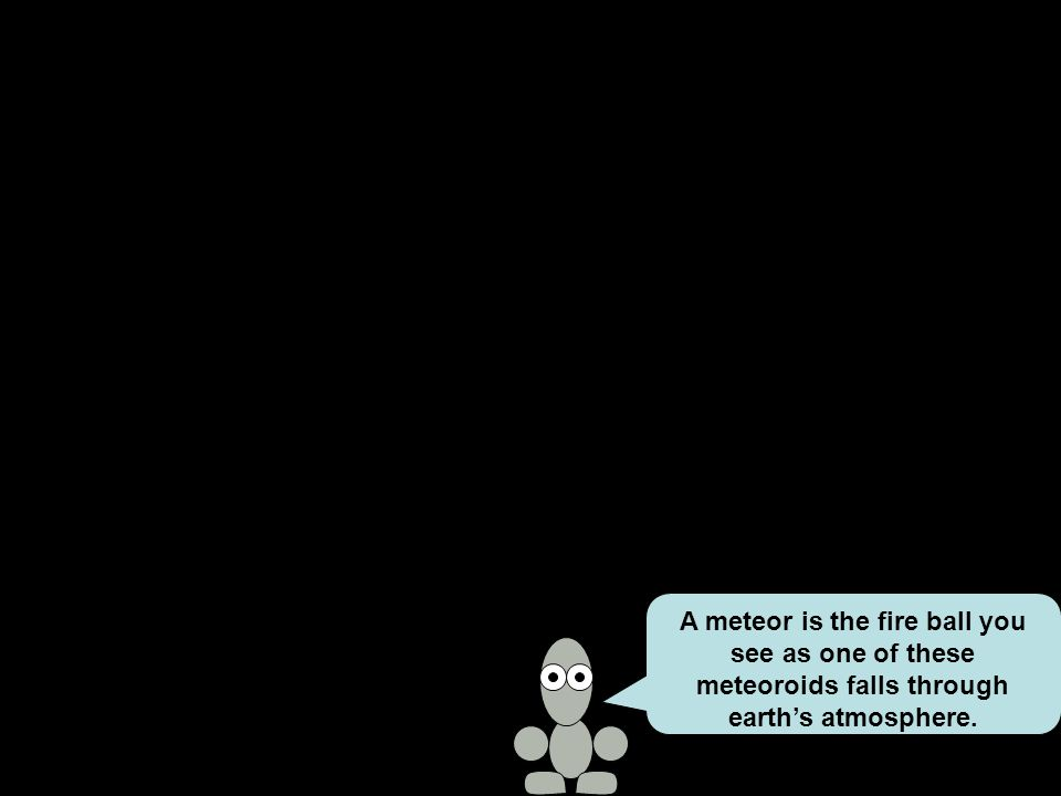 A meteor is the fire ball you see as one of these meteoroids falls through earth's atmosphere.