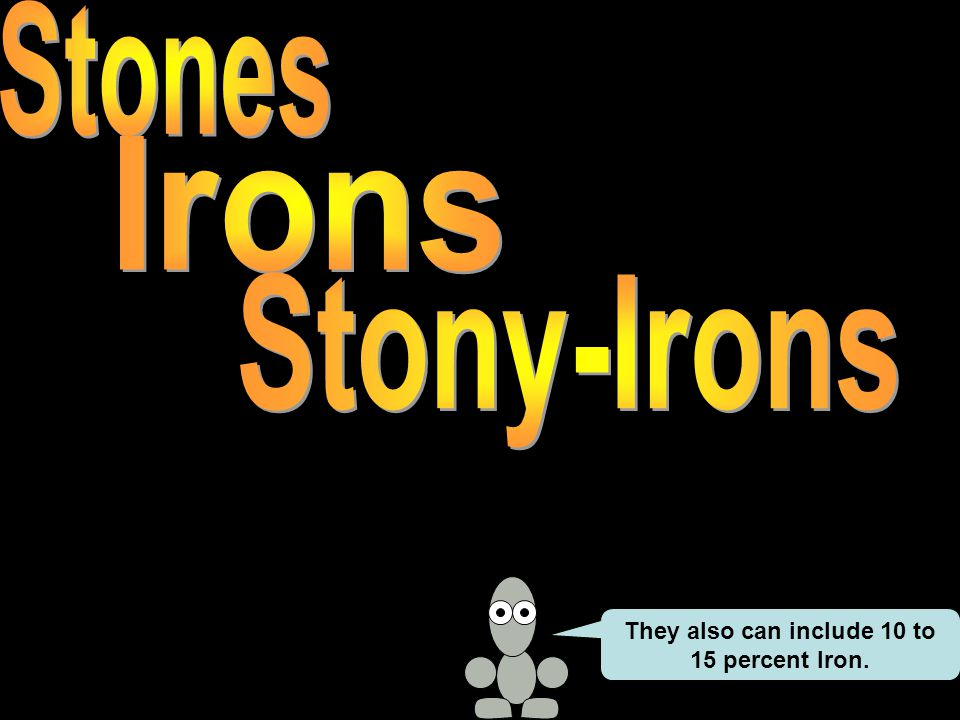 They also can include 10 to 15 percent Iron.