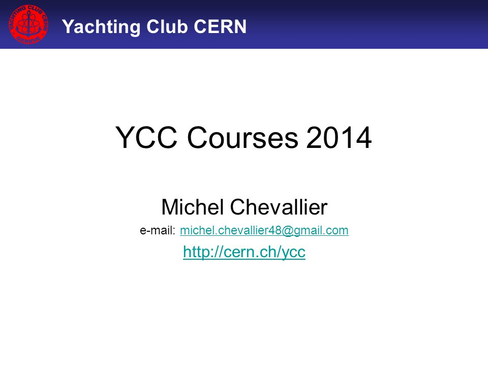 Yachting Club CERN YCC Courses 2014 Michel Chevallier e-mail: michel.chevallier48@gmail.commichel.chevallier48@gmail.com http://cern.ch/ycc