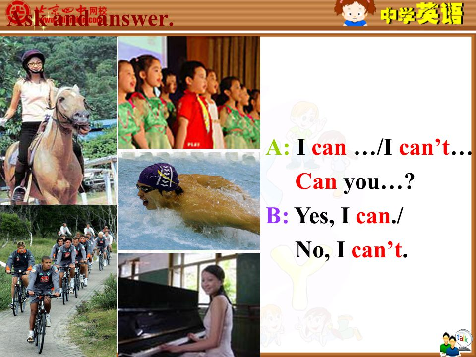 Ask and answer. A: I can …/I can't… Can you… B: Yes, I can./ No, I can't.