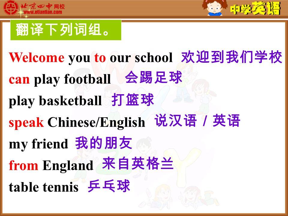 翻译下列词组。 Welcome you to our school can play football play basketball speak Chinese/English my friend from England table tennis 欢迎到我们学校 会踢足球 打篮球 说汉语/英语 我的朋友 来自英格兰 乒乓球