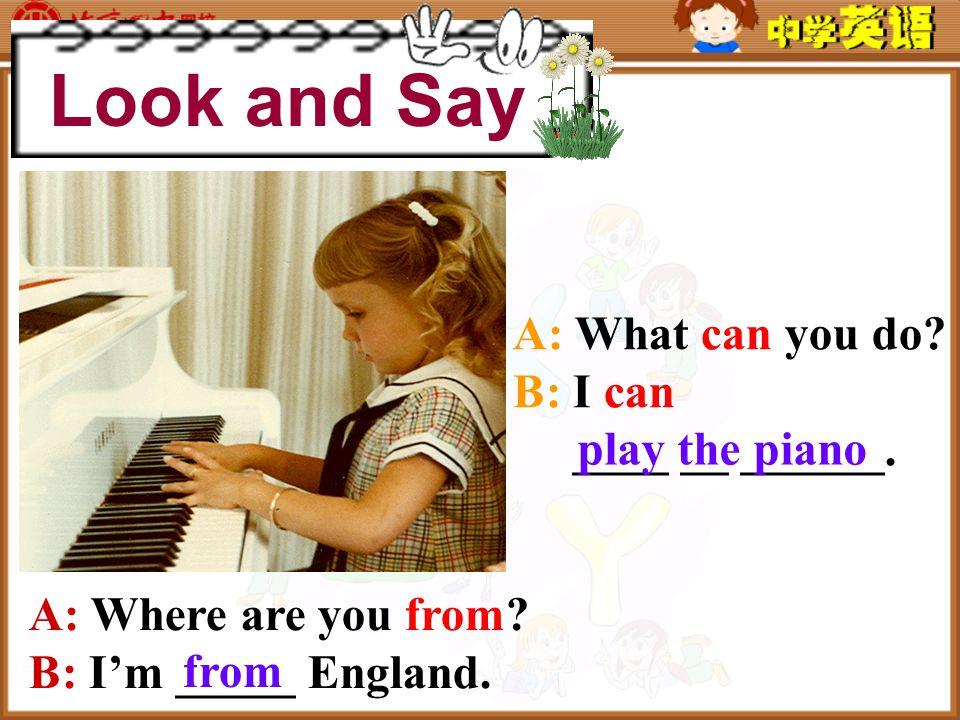 A: I can …./ I can't…. Can you…? B: Yes, I can. No, I can't.