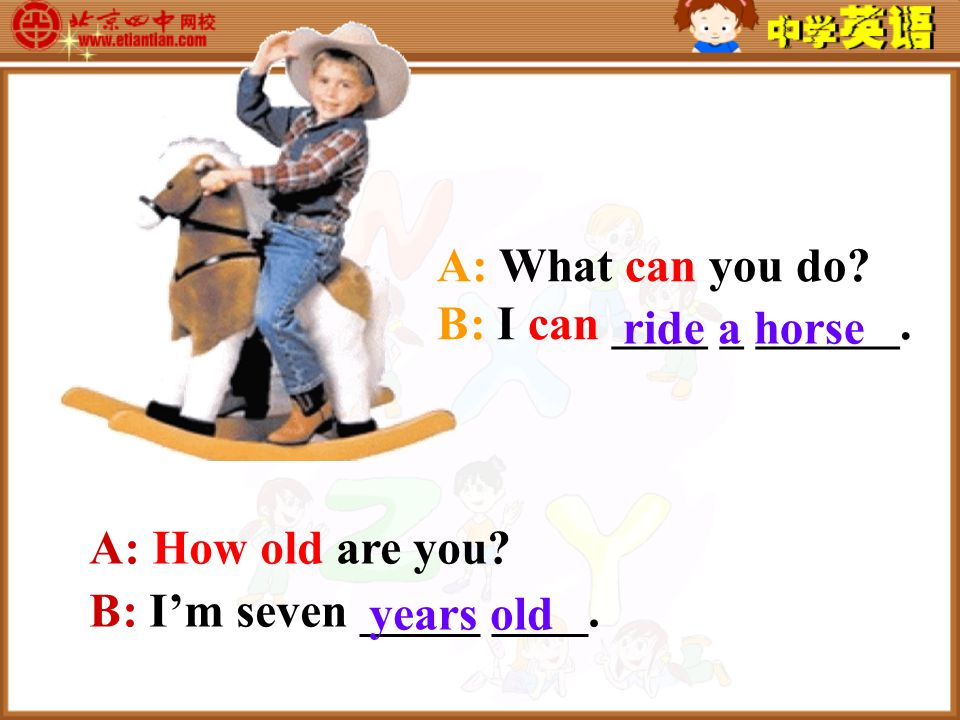 A: What can you do. B: I can ____ _ ______. ride a horse A: How old are you.