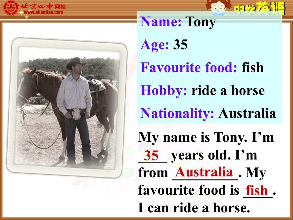 Name: Tony Age: 35 Favourite food: fish Hobby: ride a horse Nationality: Australia My name is Tony.