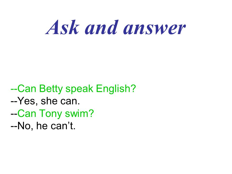 Ask and answer --Can Betty speak English? --Yes, she can. --Can Tony swim? --No, he can't.