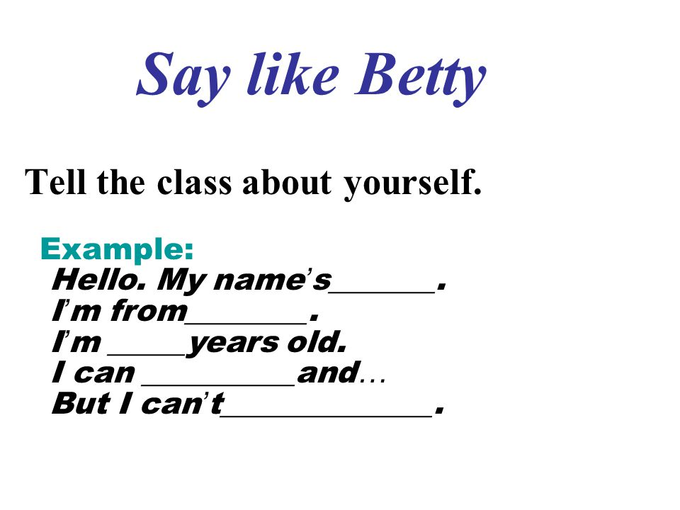 Say like Betty Tell the class about yourself. Example: Hello. My name ' s_______. I ' m from________. I ' m _____years old. I can __________and … But