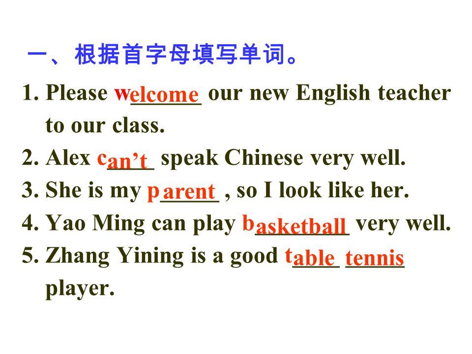 一、根据首字母填写单词。 1. Please w______ our new English teacher to our class. 2. Alex c____ speak Chinese very well. 3. She is my p_____, so I look like her. 4