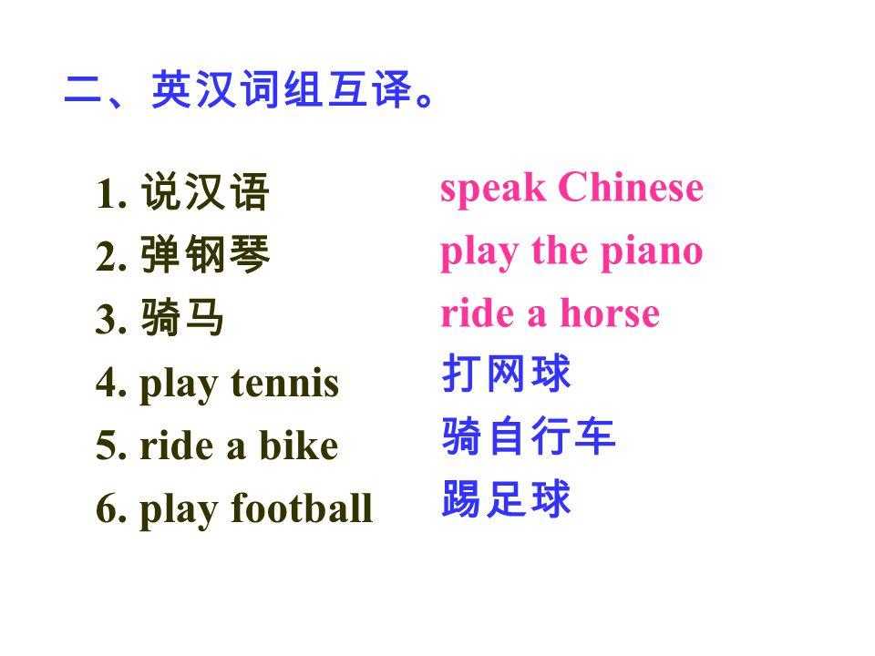 二、英汉词组互译。 1. 说汉语 2. 弹钢琴 3. 骑马 4. play tennis 5. ride a bike 6. play football speak Chinese play the piano ride a horse 打网球 骑自行车 踢足球