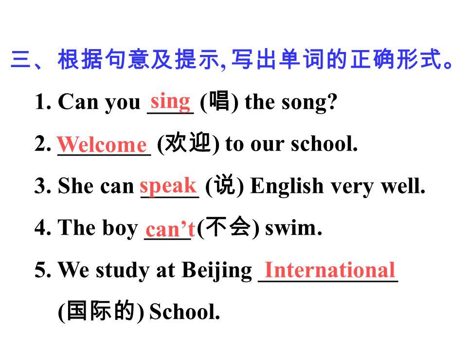 三、根据句意及提示, 写出单词的正确形式。 1. Can you ____ ( 唱 ) the song? 2. ________ ( 欢迎 ) to our school. 3. She can _____ ( 说 ) English very well. 4. The boy ____ ( 不会
