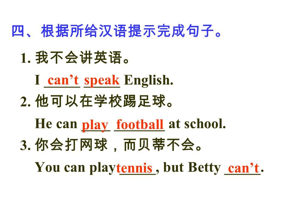 四、根据所给汉语提示完成句子。 1. 我不会讲英语。 I _____ _____ English. 2. 他可以在学校踢足球。 He can ____ _______ at school. 3. 你会打网球,而贝蒂不会。 You can play _____, but Betty _____. ca
