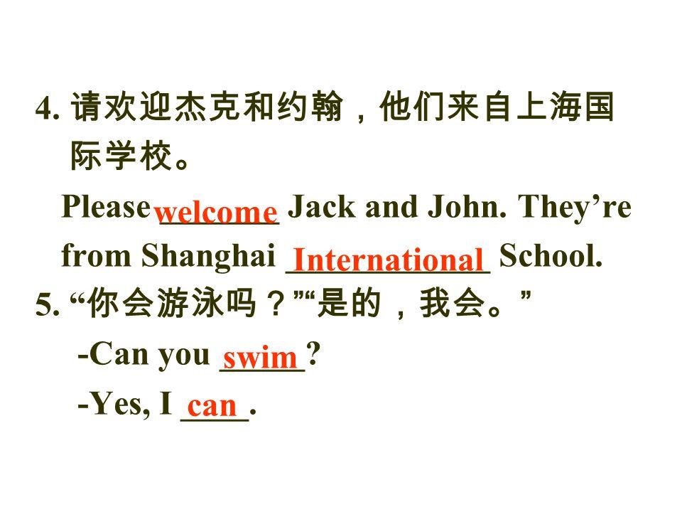 """4. 请欢迎杰克和约翰,他们来自上海国 际学校。 Please _______ Jack and John. They're from Shanghai ____________ School. 5. """" 你会游泳吗? """""""" 是的,我会。 """" -Can you _____? -Yes, I ____"""