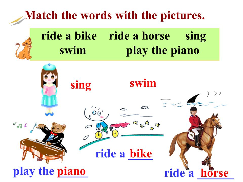 ride a bike ride a horse sing swim play the piano Match the words with the pictures. sing play the _____ ride a ______ swim horse piano ride a ____bik