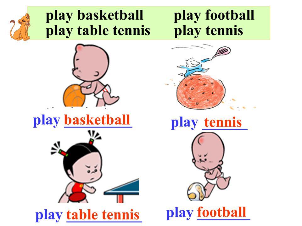 play basketball play football play table tennis play tennis play _________basketball play __________ table tennis play _______ play ______ tennis football