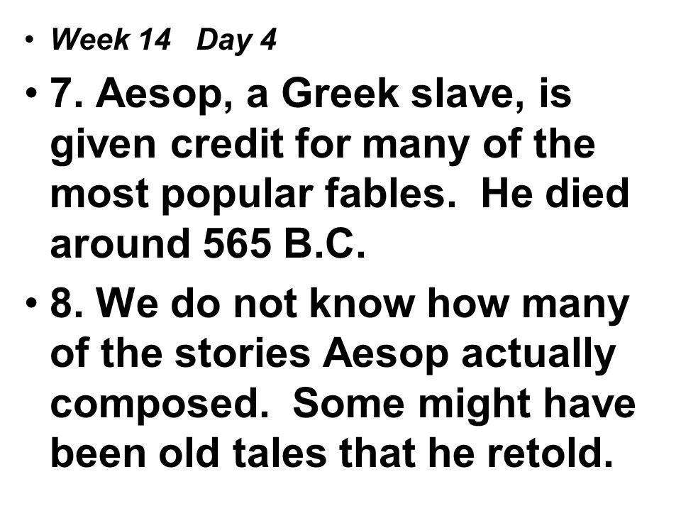 Week 14 Day 4 7. Aesop, a Greek slave, is given credit for many of the most popular fables.