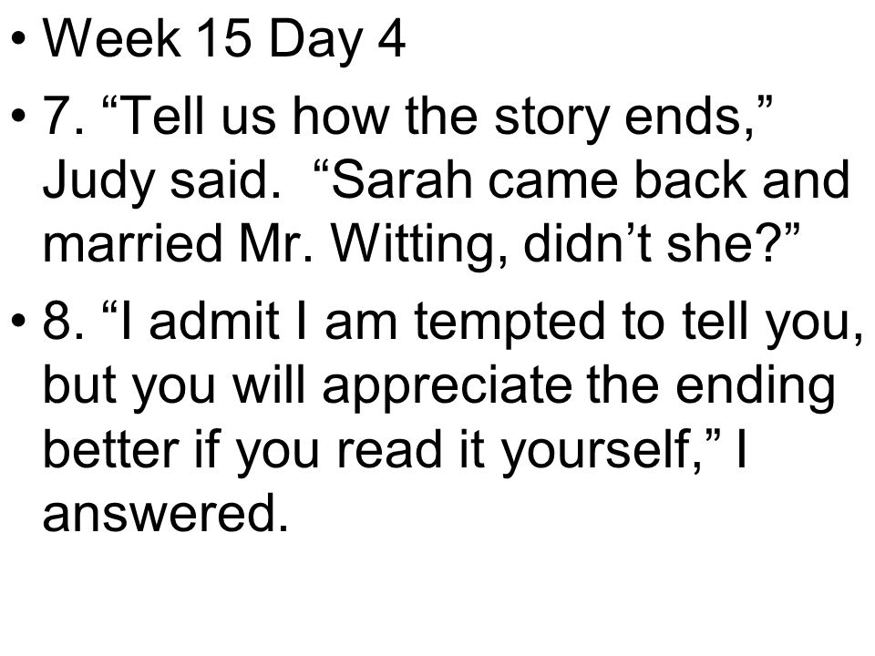 Week 15 Day 4 7. Tell us how the story ends, Judy said.