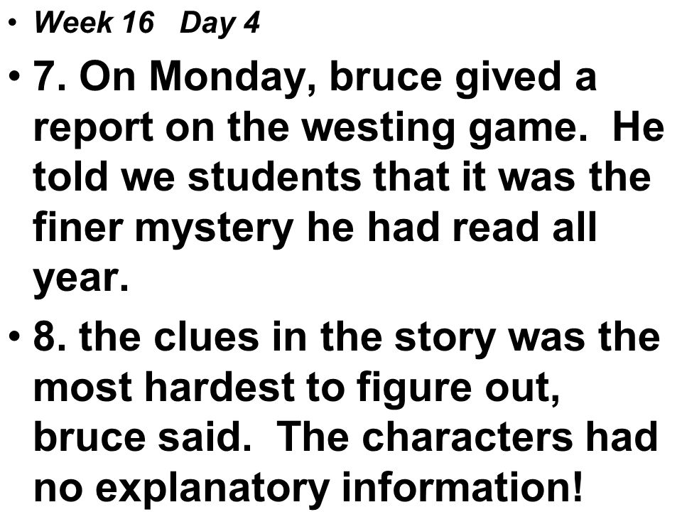 Week 16 Day 4 7. On Monday, bruce gived a report on the westing game.