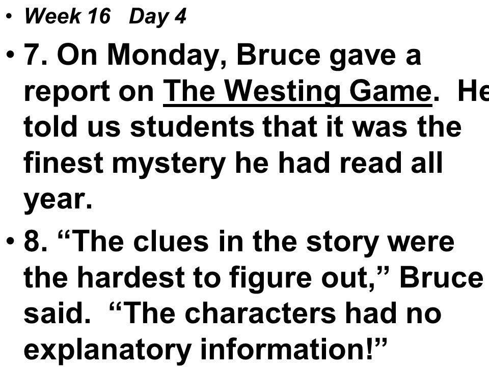 Week 16 Day 4 7. On Monday, Bruce gave a report on The Westing Game.