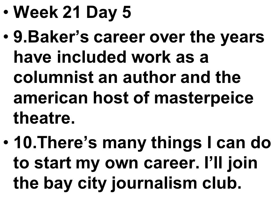 Week 21 Day 5 9.Baker's career over the years have included work as a columnist an author and the american host of masterpeice theatre.