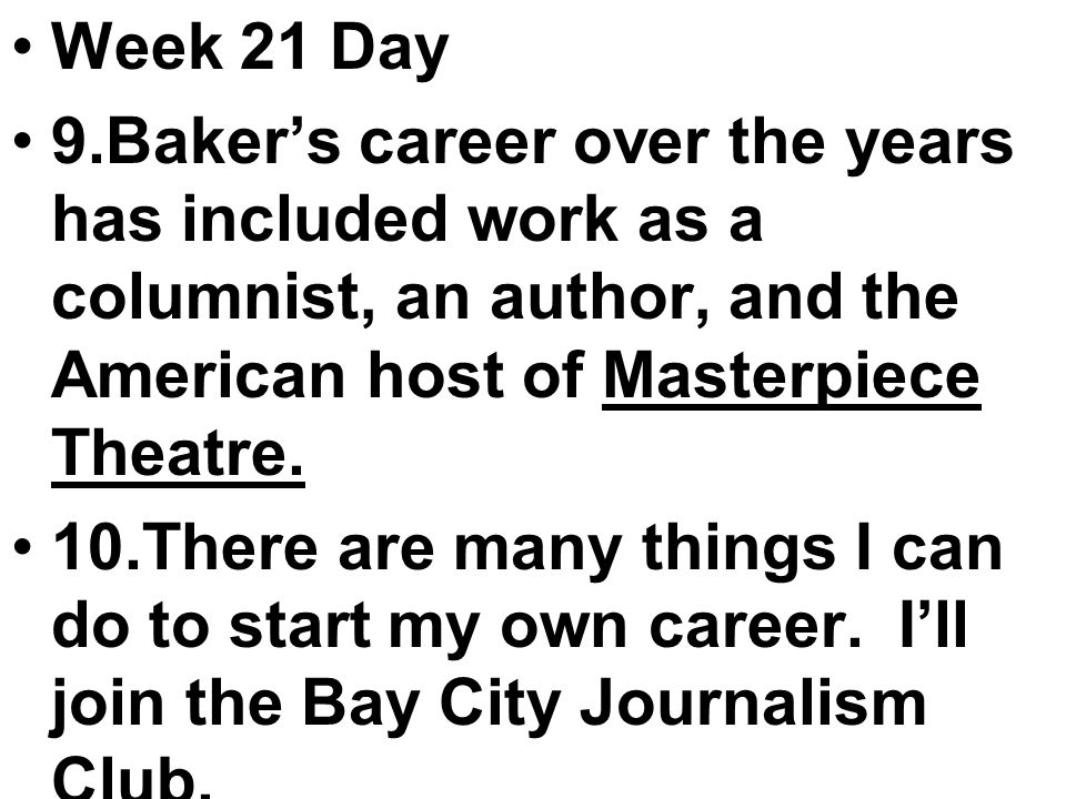 Week 21 Day 9.Baker's career over the years has included work as a columnist, an author, and the American host of Masterpiece Theatre.