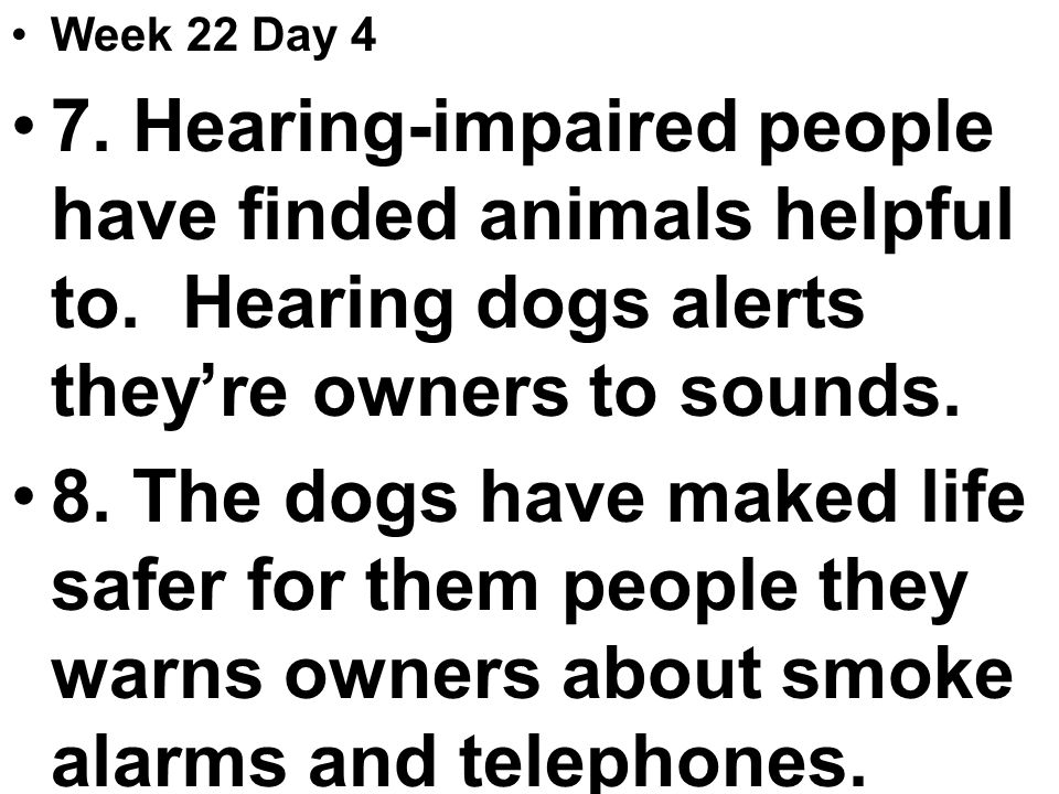 Week 22 Day 4 7. Hearing-impaired people have finded animals helpful to.