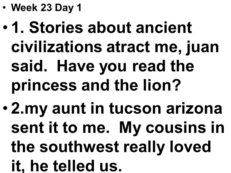 Week 23 Day 1 1. Stories about ancient civilizations atract me, juan said.