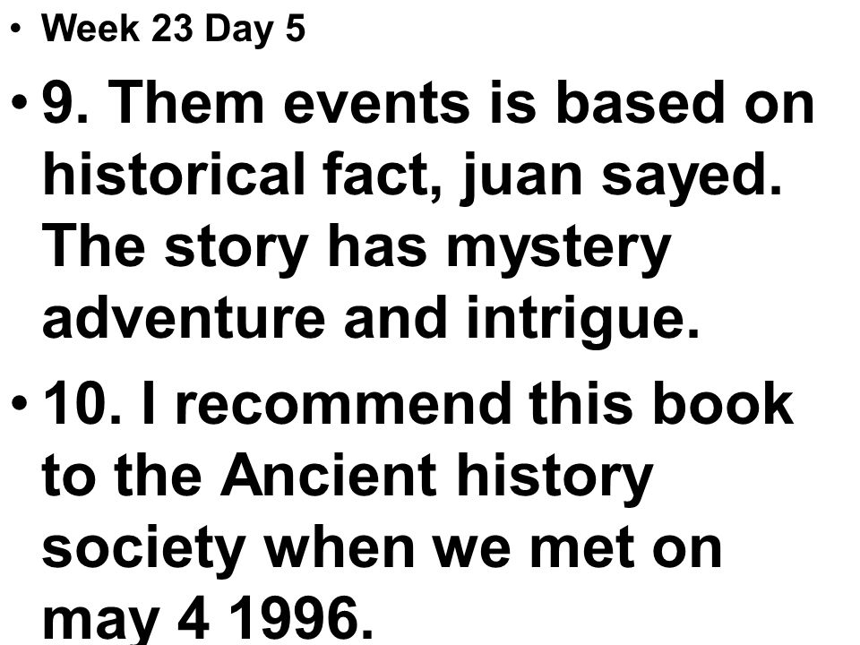 Week 23 Day 5 9. Them events is based on historical fact, juan sayed.