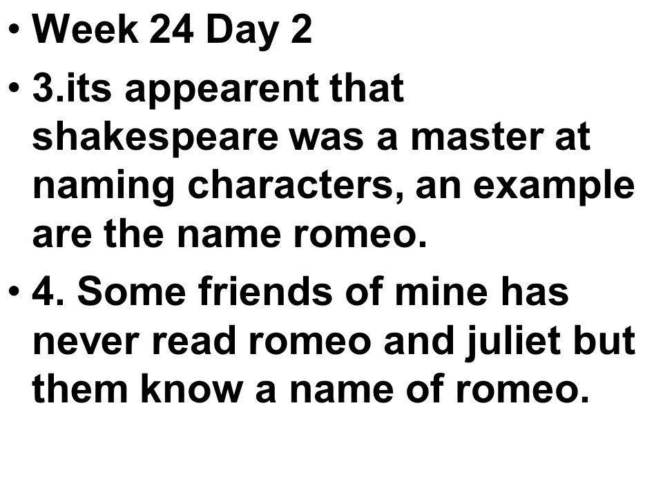 Week 24 Day 2 3.its appearent that shakespeare was a master at naming characters, an example are the name romeo.