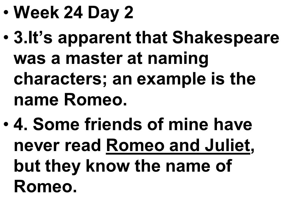 Week 24 Day 2 3.It's apparent that Shakespeare was a master at naming characters; an example is the name Romeo.