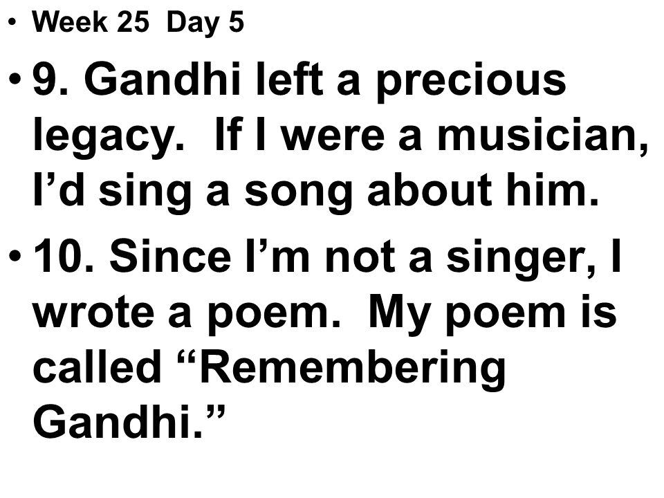 Week 25 Day 5 9. Gandhi left a precious legacy. If I were a musician, I'd sing a song about him.