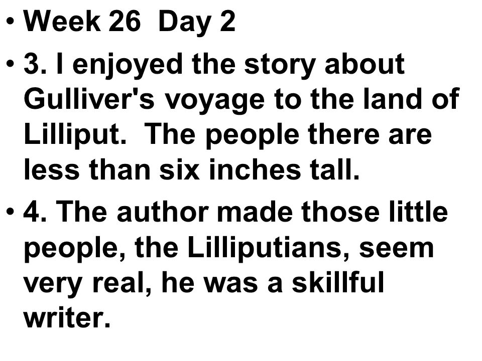 Week 26 Day 2 3. I enjoyed the story about Gulliver s voyage to the land of Lilliput.