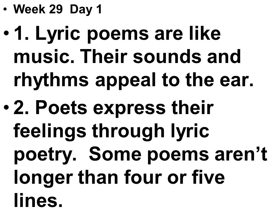 Week 29 Day 1 1. Lyric poems are like music. Their sounds and rhythms appeal to the ear.