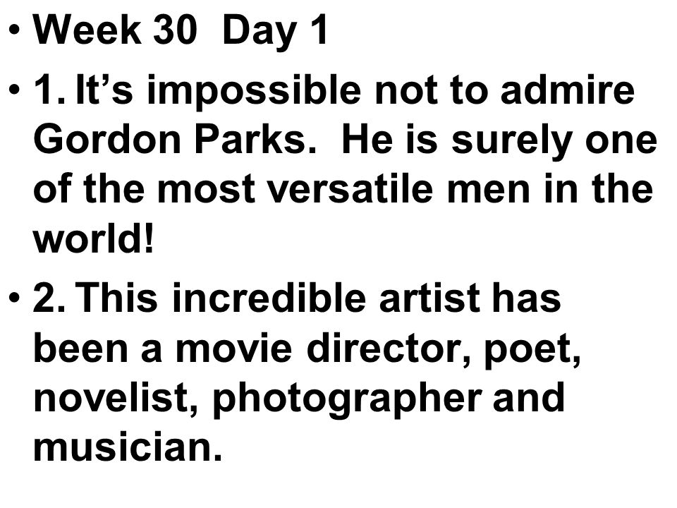 Week 30 Day 1 1.It's impossible not to admire Gordon Parks.