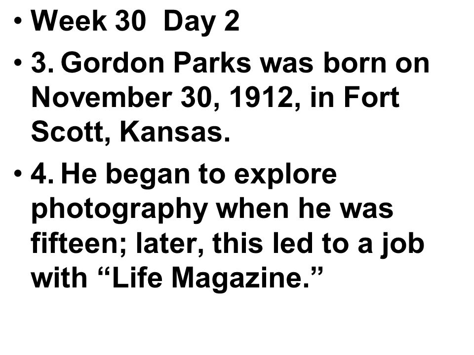 Week 30 Day 2 3.Gordon Parks was born on November 30, 1912, in Fort Scott, Kansas.