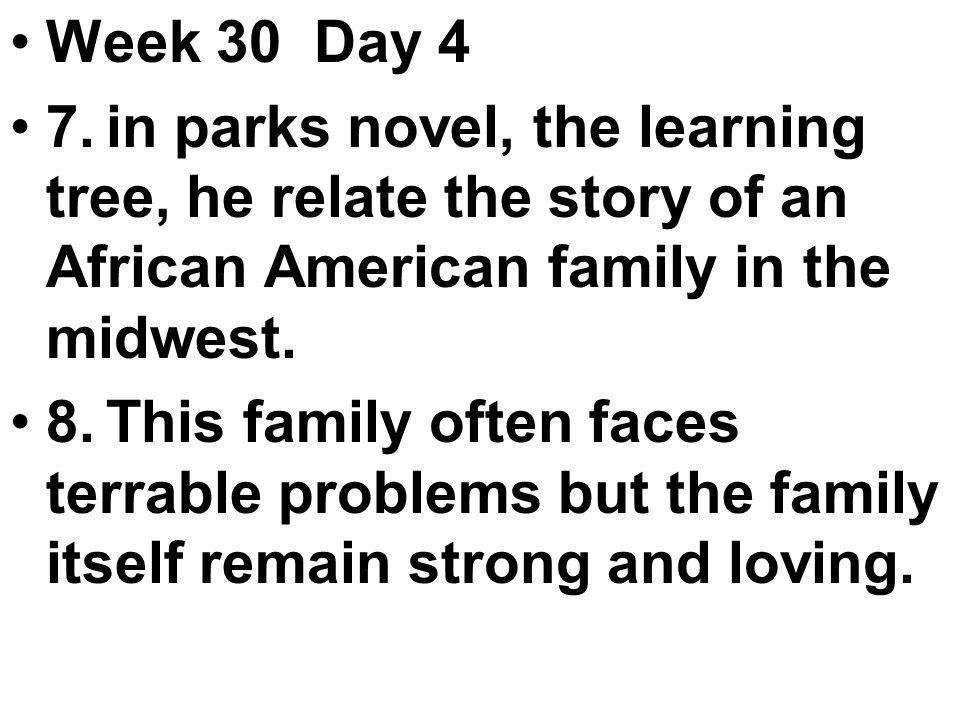 Week 30 Day 4 7.in parks novel, the learning tree, he relate the story of an African American family in the midwest.