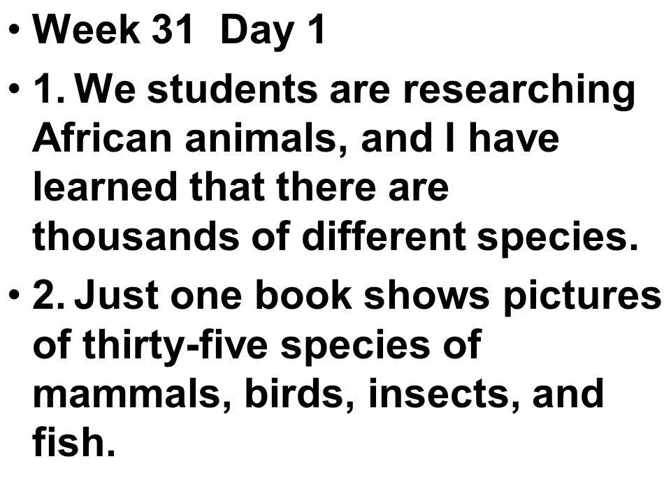 Week 31 Day 1 1.We students are researching African animals, and I have learned that there are thousands of different species.