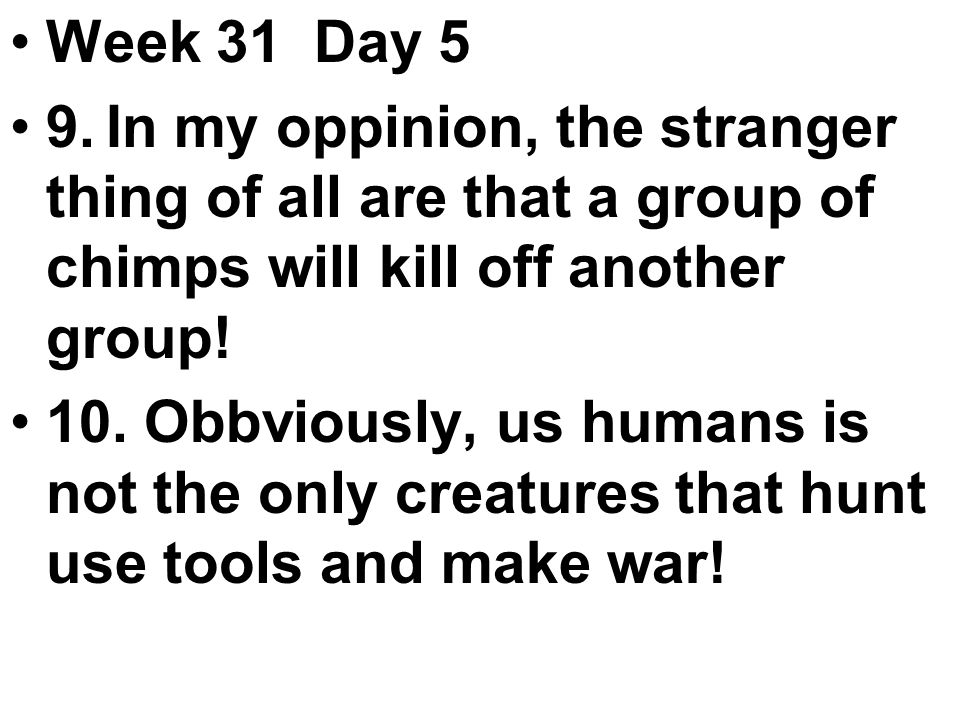 Week 31 Day 5 9.In my oppinion, the stranger thing of all are that a group of chimps will kill off another group.