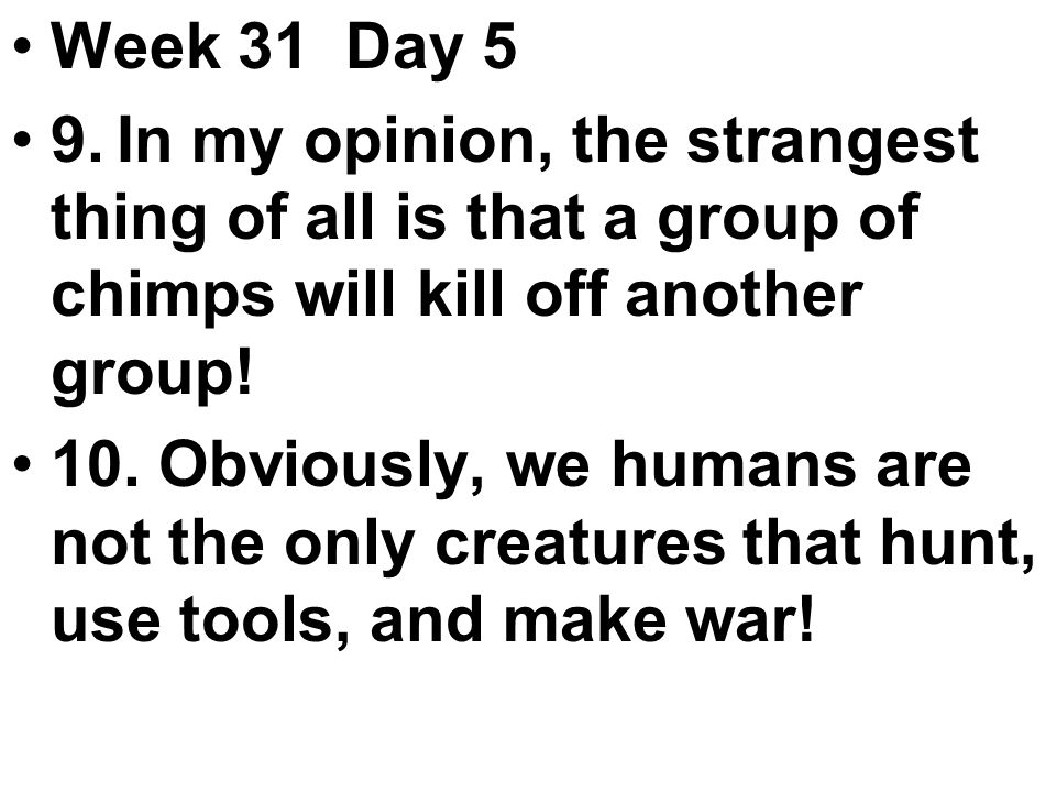 Week 31 Day 5 9.In my opinion, the strangest thing of all is that a group of chimps will kill off another group.