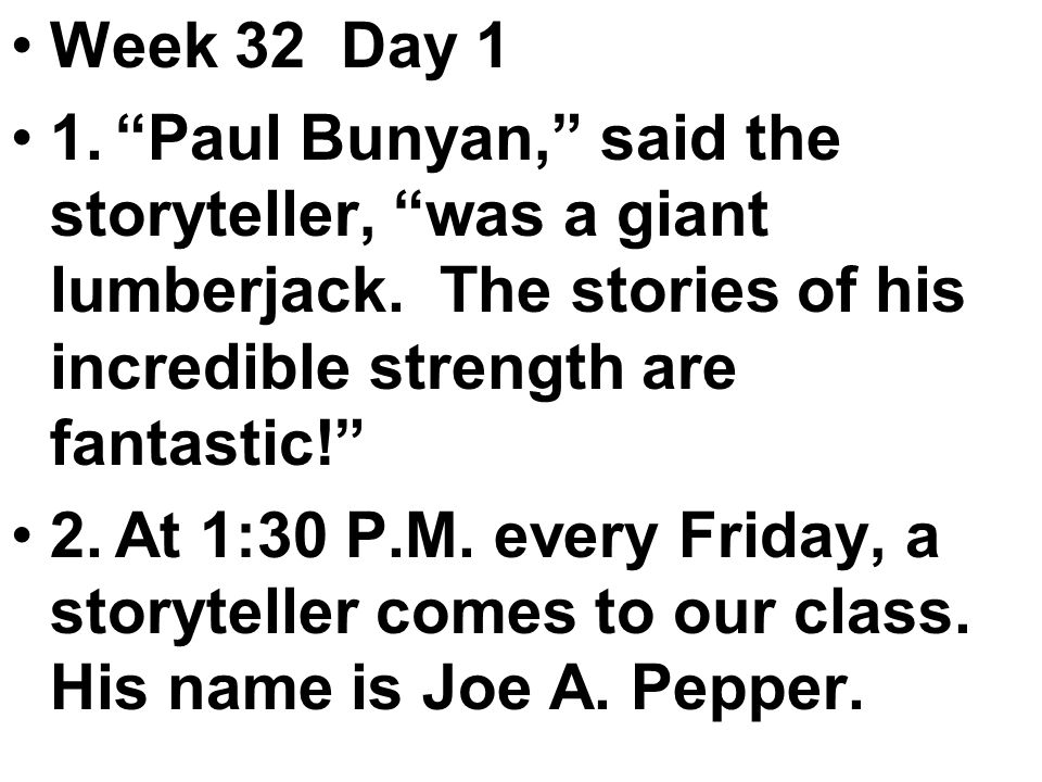 Week 32 Day 1 1. Paul Bunyan, said the storyteller, was a giant lumberjack.