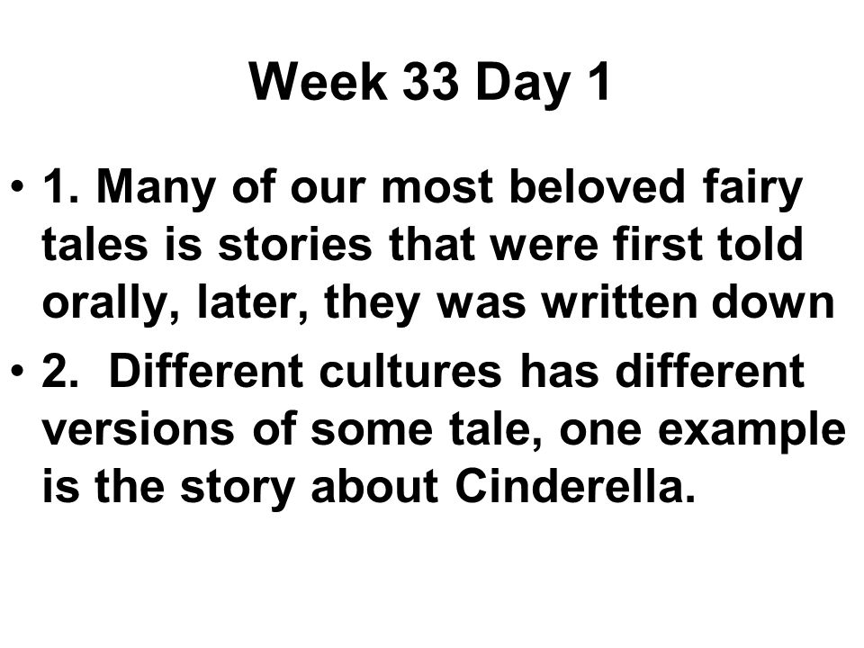 Week 33 Day 1 1.Many of our most beloved fairy tales is stories that were first told orally, later, they was written down 2.