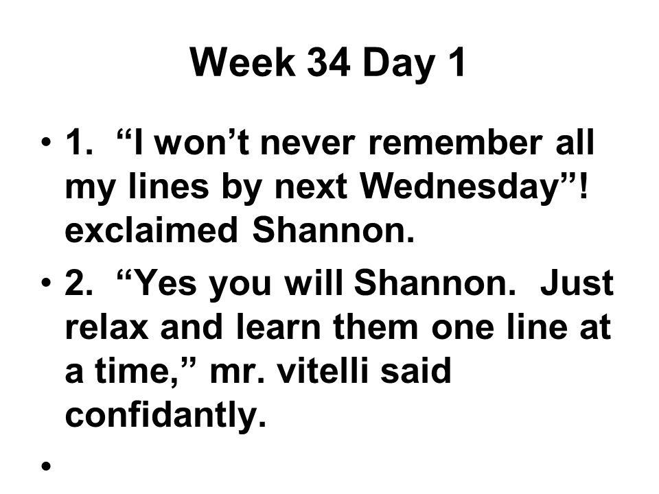 Week 34 Day 1 1. I won't never remember all my lines by next Wednesday .