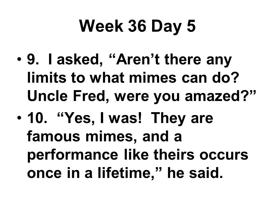 Week 36 Day 5 9. I asked, Aren't there any limits to what mimes can do.